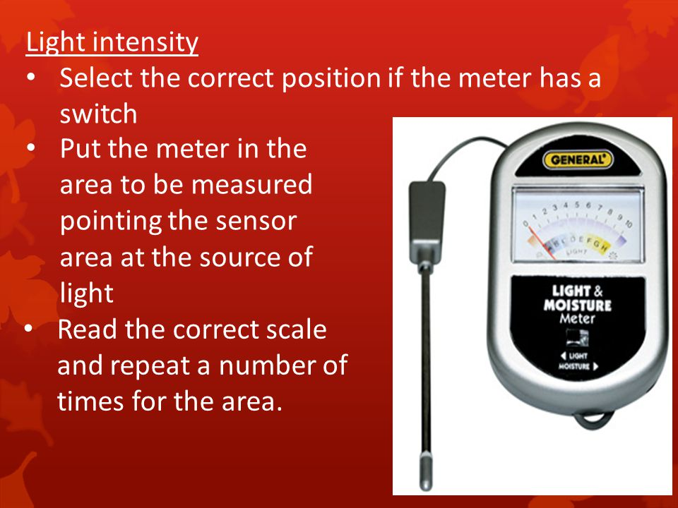 Light intensity Select the correct position if the meter has a switch.