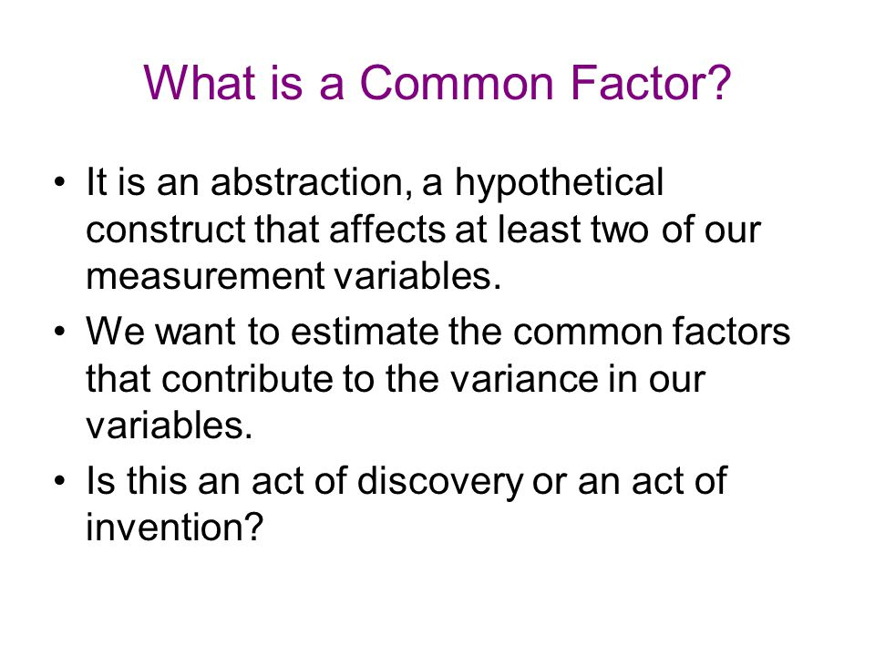 What is a Common Factor It is an abstraction, a hypothetical construct that affects at least two of our measurement variables.