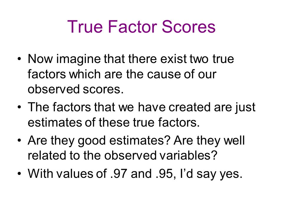 True Factor Scores Now imagine that there exist two true factors which are the cause of our observed scores.