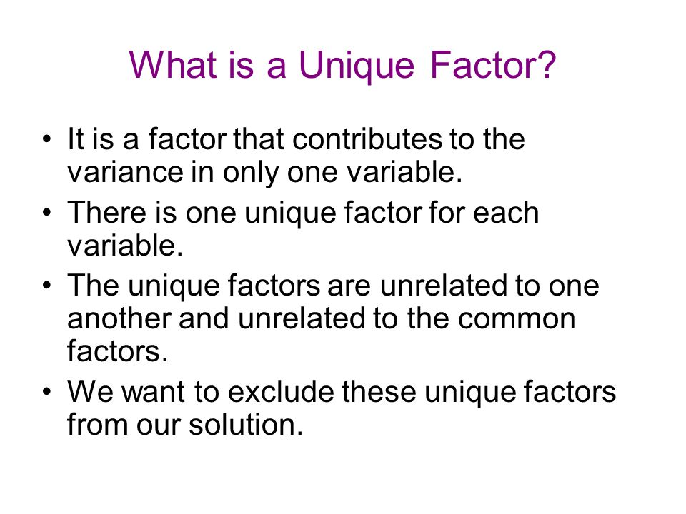 What is a Unique Factor It is a factor that contributes to the variance in only one variable. There is one unique factor for each variable.