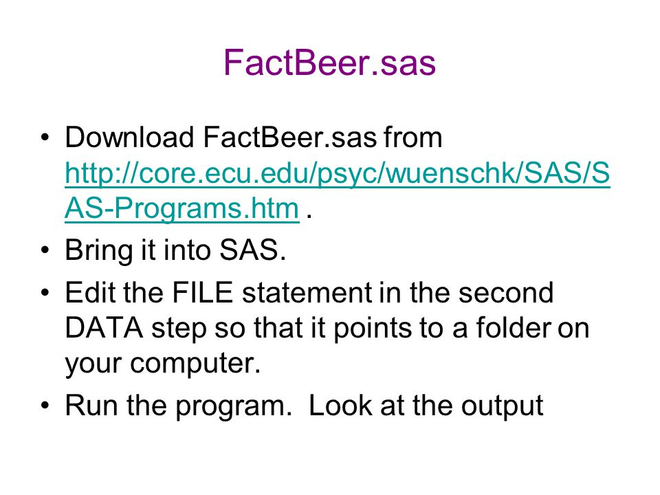 FactBeer.sas Download FactBeer.sas from http://core.ecu.edu/psyc/wuenschk/SAS/SAS-Programs.htm . Bring it into SAS.