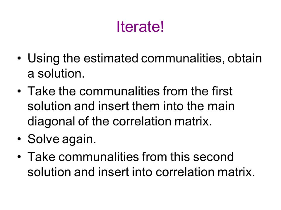 Iterate! Using the estimated communalities, obtain a solution.