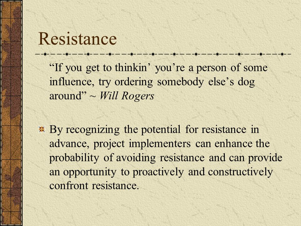 Resistance If you get to thinkin' you're a person of some influence, try ordering somebody else's dog around ~ Will Rogers.