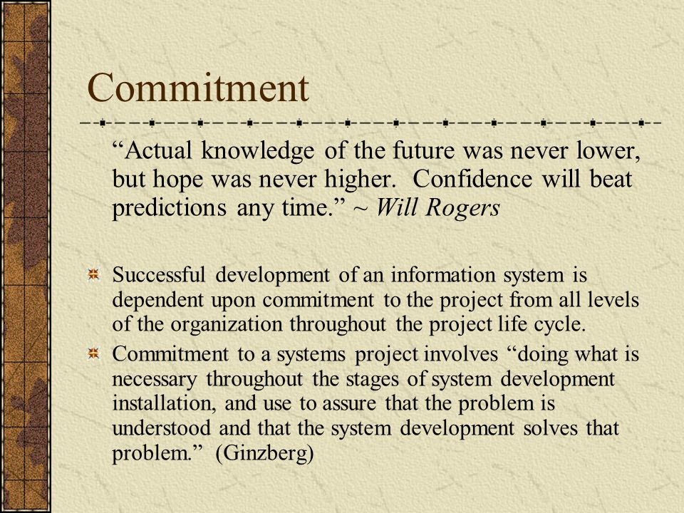 Commitment Actual knowledge of the future was never lower, but hope was never higher. Confidence will beat predictions any time. ~ Will Rogers.