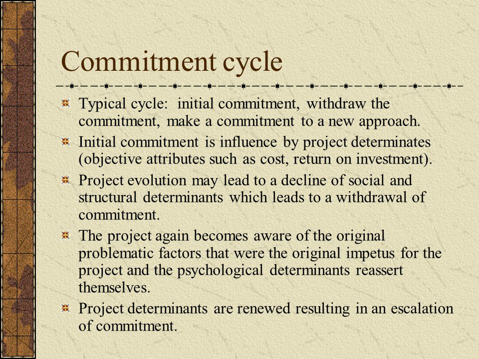 Commitment cycle Typical cycle: initial commitment, withdraw the commitment, make a commitment to a new approach.