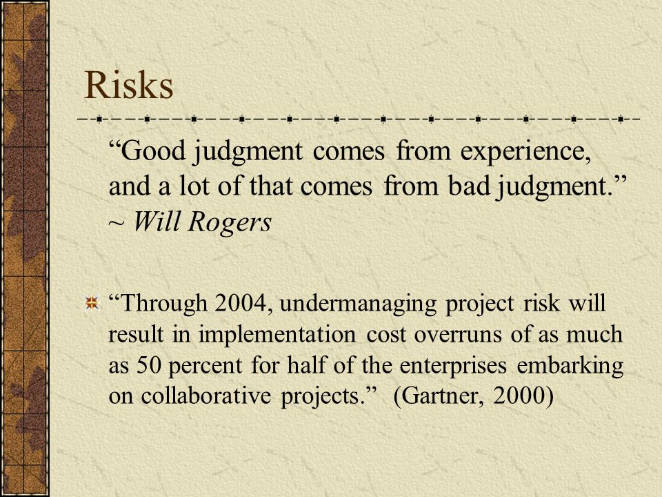 Risks Good judgment comes from experience, and a lot of that comes from bad judgment. ~ Will Rogers.
