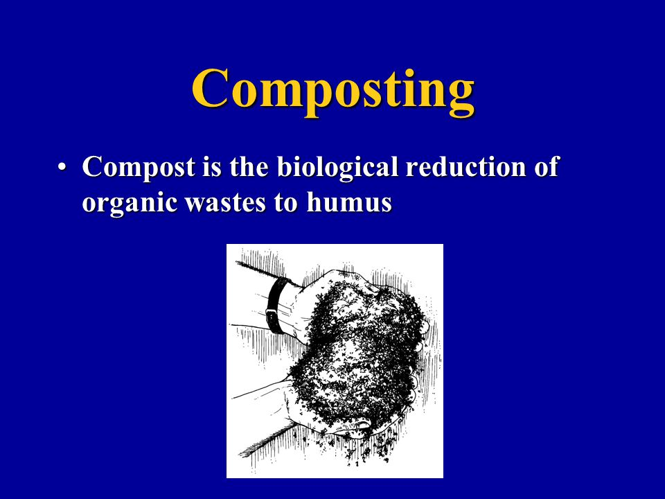 Composting Compost is the biological reduction of organic wastes to humus