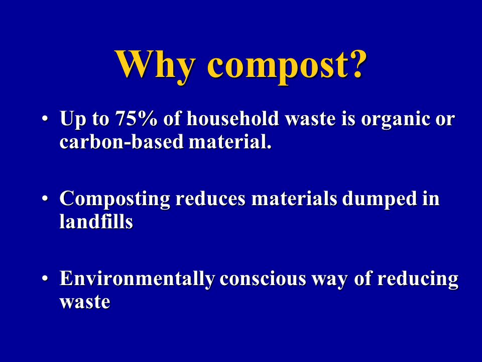 Why compost Up to 75% of household waste is organic or carbon-based material. Composting reduces materials dumped in landfills.