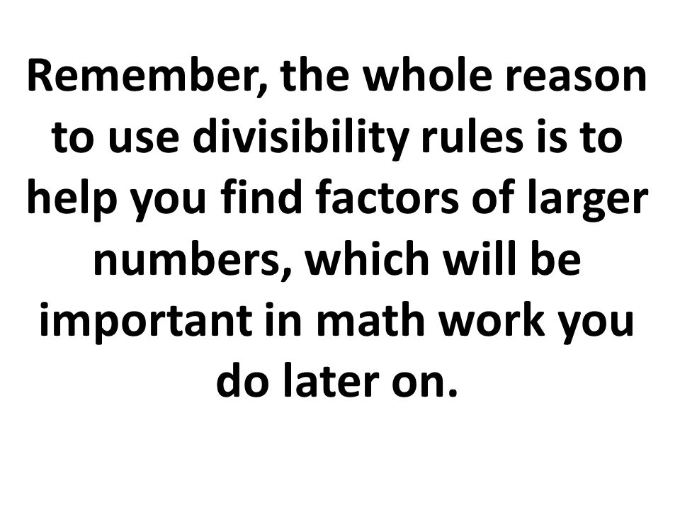 Remember, the whole reason to use divisibility rules is to help you find factors of larger numbers, which will be important in math work you do later on.