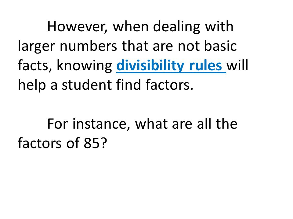 However, when dealing with larger numbers that are not basic facts, knowing divisibility rules will help a student find factors.