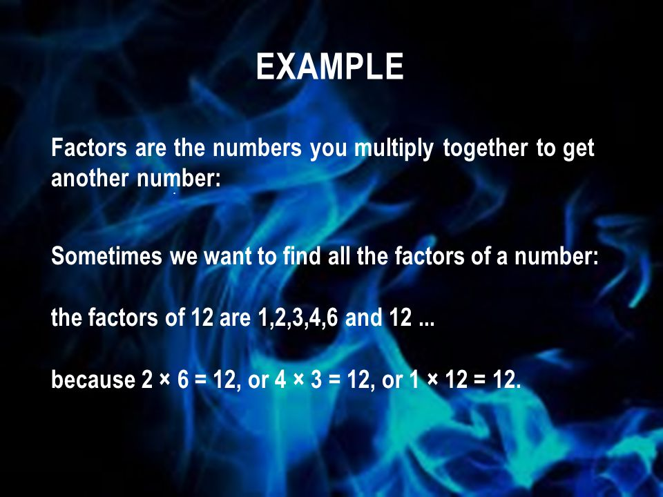 example Factors are the numbers you multiply together to get another number: . Sometimes we want to find all the factors of a number: