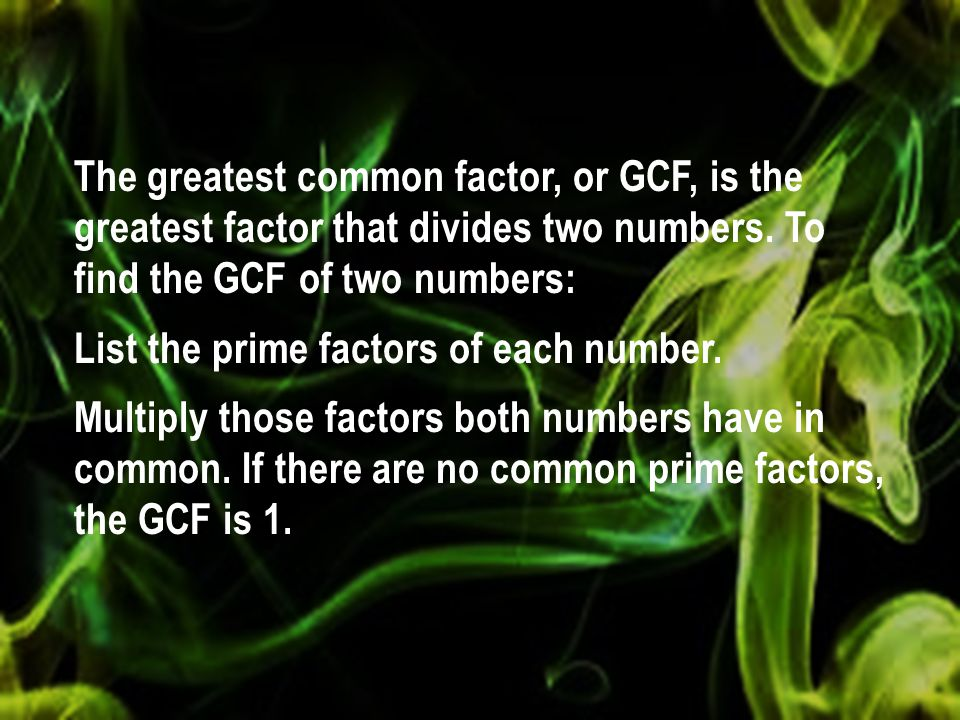 The greatest common factor, or GCF, is the greatest factor that divides two numbers. To find the GCF of two numbers: