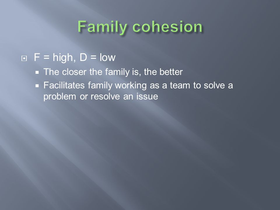Family cohesion F = high, D = low The closer the family is, the better