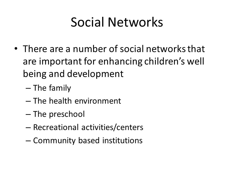 Social Networks There are a number of social networks that are important for enhancing children's well being and development.