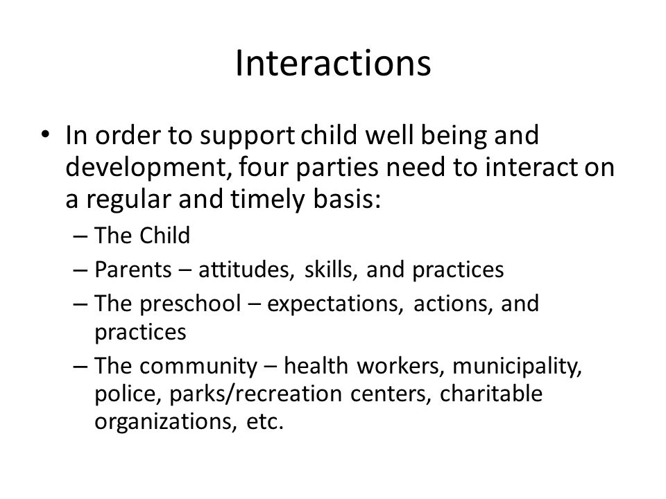 Interactions In order to support child well being and development, four parties need to interact on a regular and timely basis: