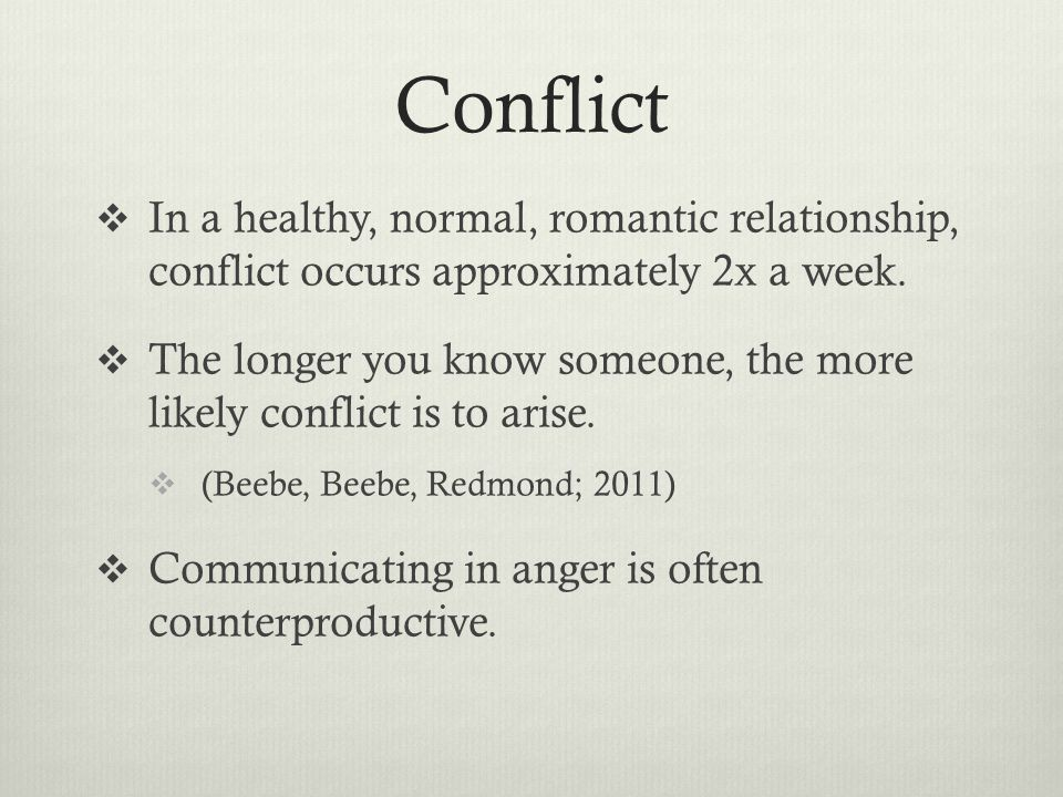 Conflict In a healthy, normal, romantic relationship, conflict occurs approximately 2x a week.