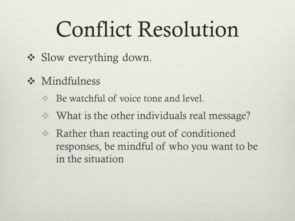 Conflict Resolution Slow everything down. Mindfulness