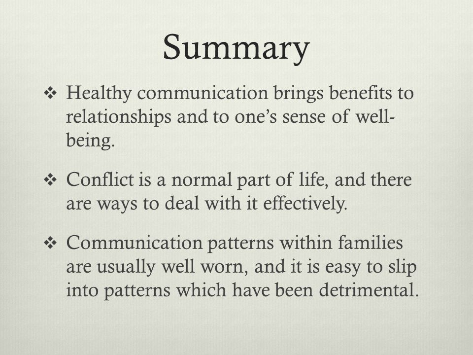 Summary Healthy communication brings benefits to relationships and to one's sense of well- being.