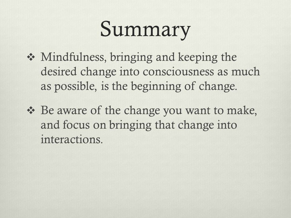 Summary Mindfulness, bringing and keeping the desired change into consciousness as much as possible, is the beginning of change.