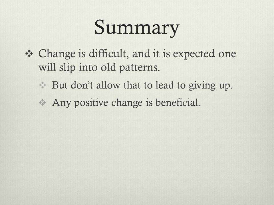 Summary Change is difficult, and it is expected one will slip into old patterns. But don't allow that to lead to giving up.