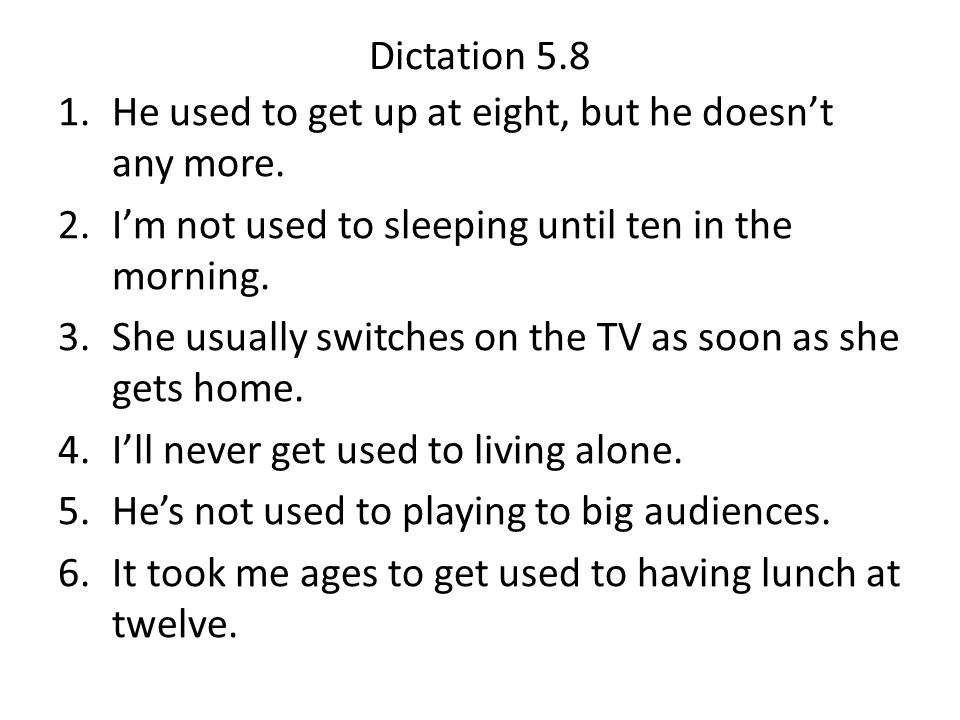 Dictation 5.8 He used to get up at eight, but he doesn't any more. I'm not used to sleeping until ten in the morning.