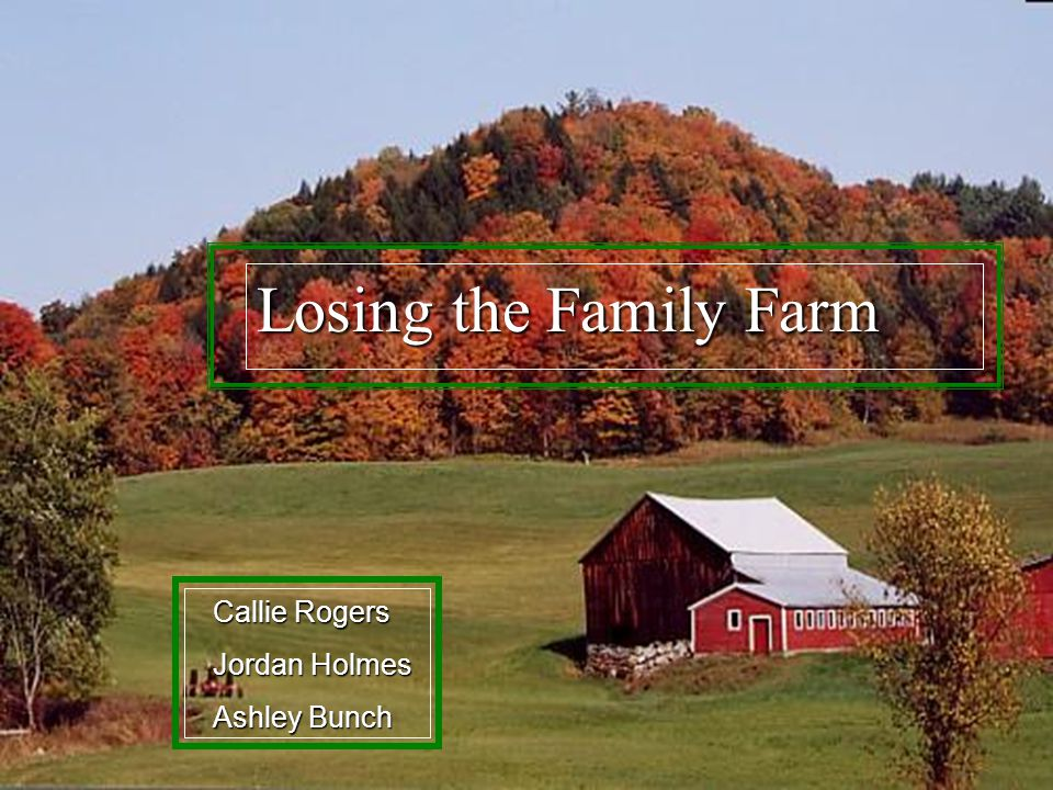 Losing the Family Farm Callie Rogers Jordan Holmes Ashley Bunch