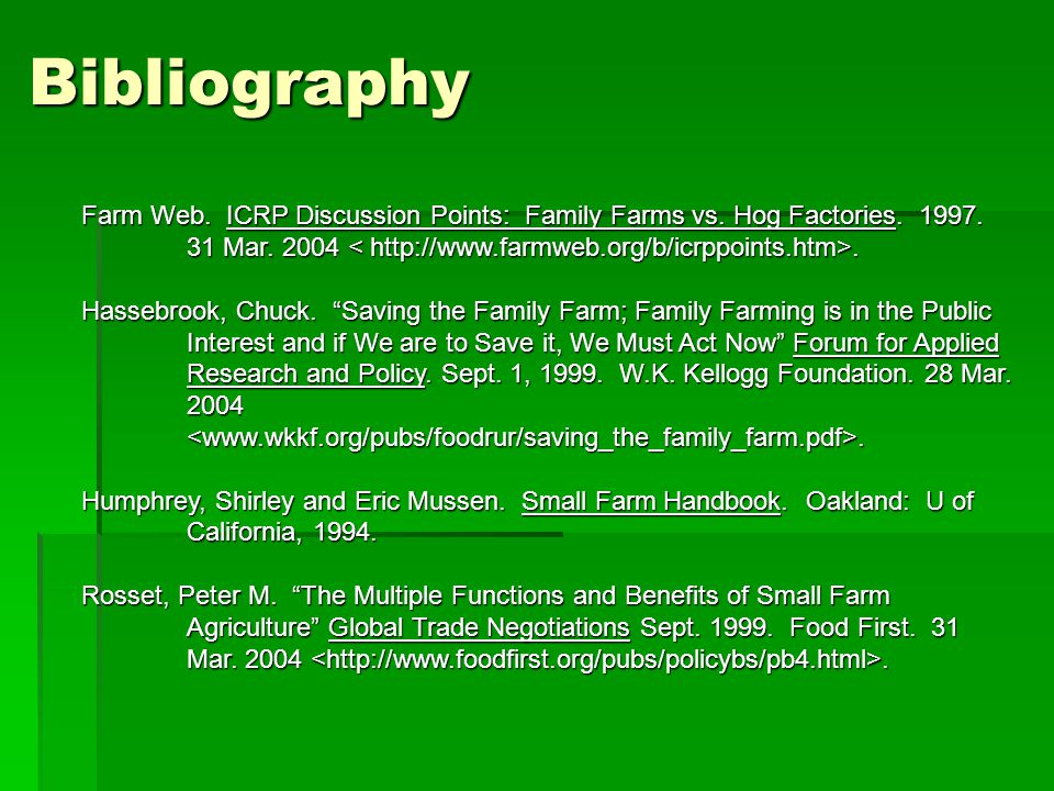 Bibliography Farm Web. ICRP Discussion Points: Family Farms vs. Hog Factories. 1997. 31 Mar. 2004 < http://www.farmweb.org/b/icrppoints.htm>.