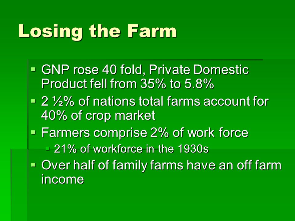Losing the Farm GNP rose 40 fold, Private Domestic Product fell from 35% to 5.8% 2 ½% of nations total farms account for 40% of crop market.