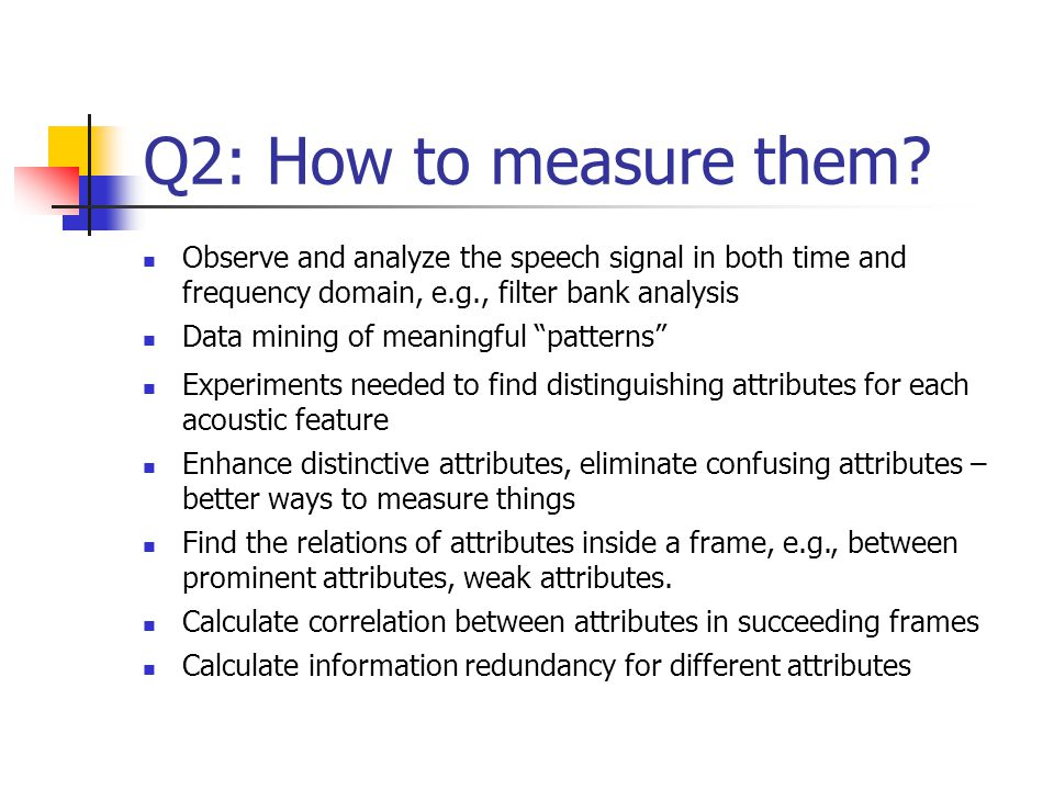 Q2: How to measure them Observe and analyze the speech signal in both time and frequency domain, e.g., filter bank analysis.
