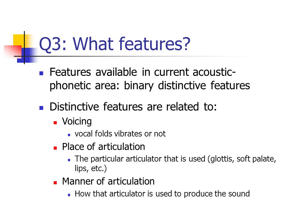 Q3: What features Features available in current acoustic-phonetic area: binary distinctive features.