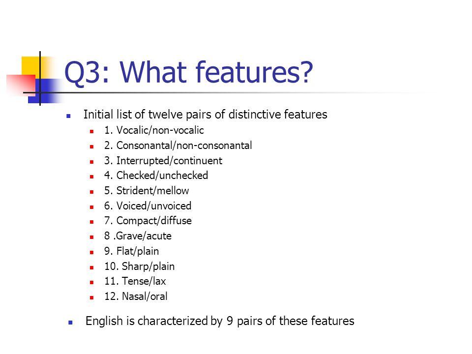 Q3: What features Initial list of twelve pairs of distinctive features. 1. Vocalic/non-vocalic. 2. Consonantal/non-consonantal.