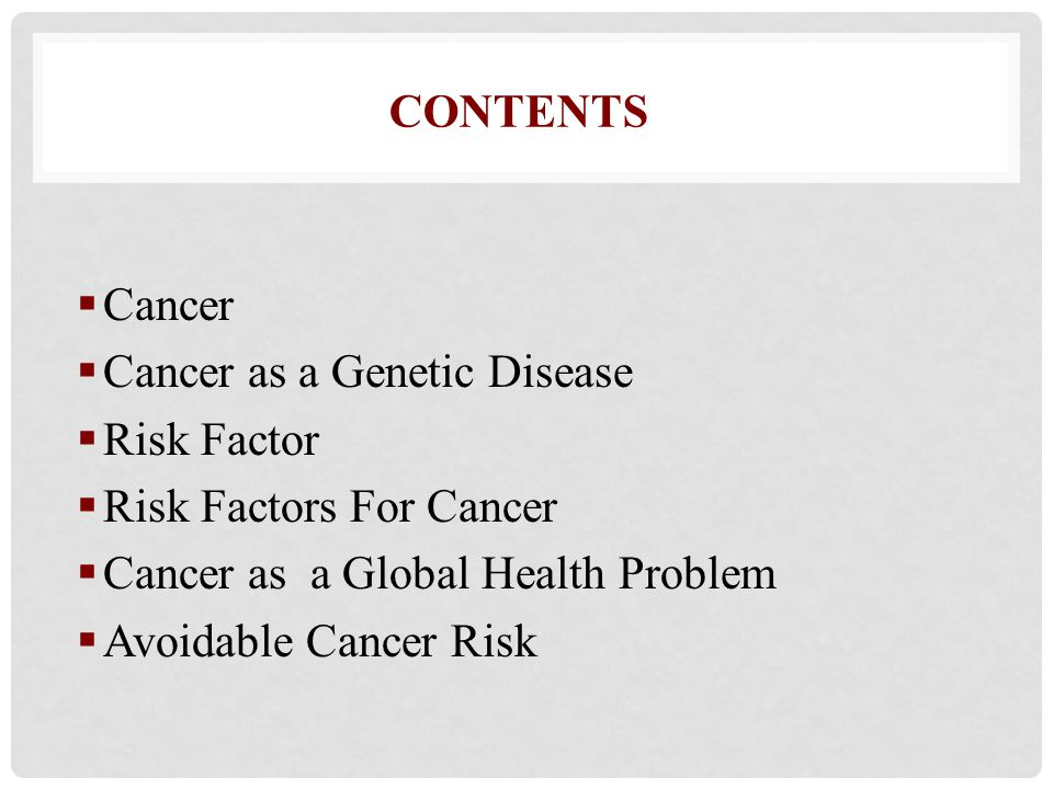 Contents Cancer. Cancer as a Genetic Disease. Risk Factor. Risk Factors For Cancer. Cancer as a Global Health Problem.