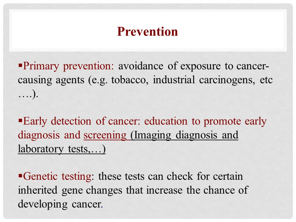 Prevention Primary prevention: avoidance of exposure to cancer-causing agents (e.g. tobacco, industrial carcinogens, etc ….).