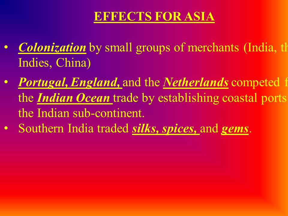 EFFECTS FOR ASIA Colonization by small groups of merchants (India, the Indies, China)