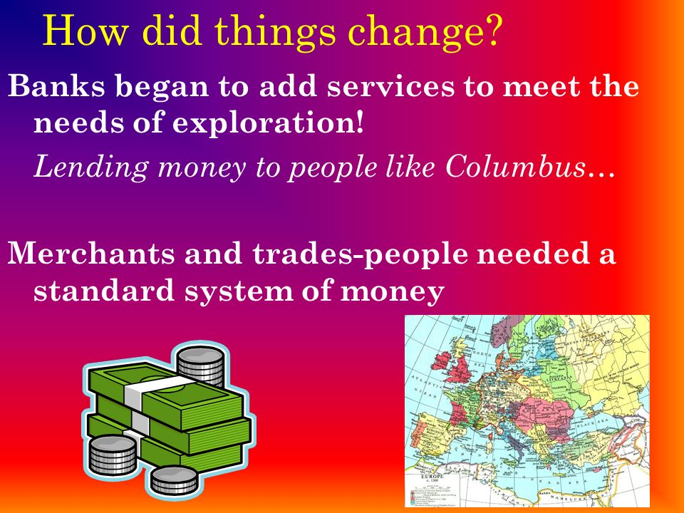 How did things change Banks began to add services to meet the needs of exploration! Lending money to people like Columbus…