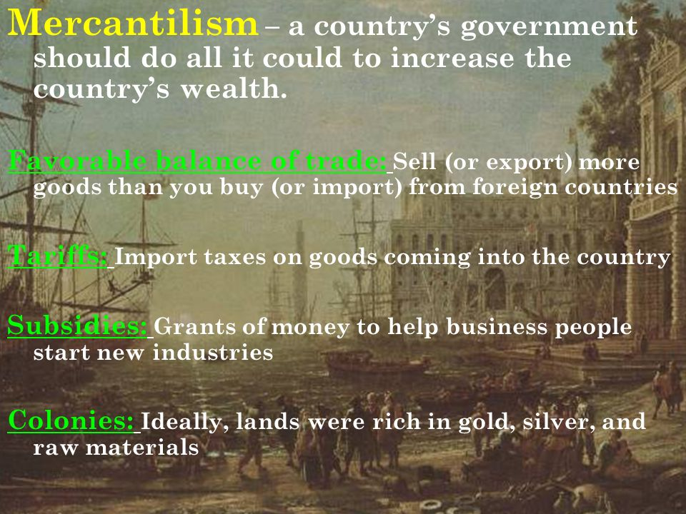 Mercantilism – a country's government should do all it could to increase the country's wealth.