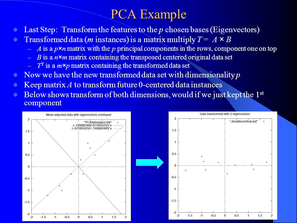PCA Example Last Step: Transform the features to the p chosen bases (Eigenvectors) Transformed data (m instances) is a matrix multiply T = A × B.
