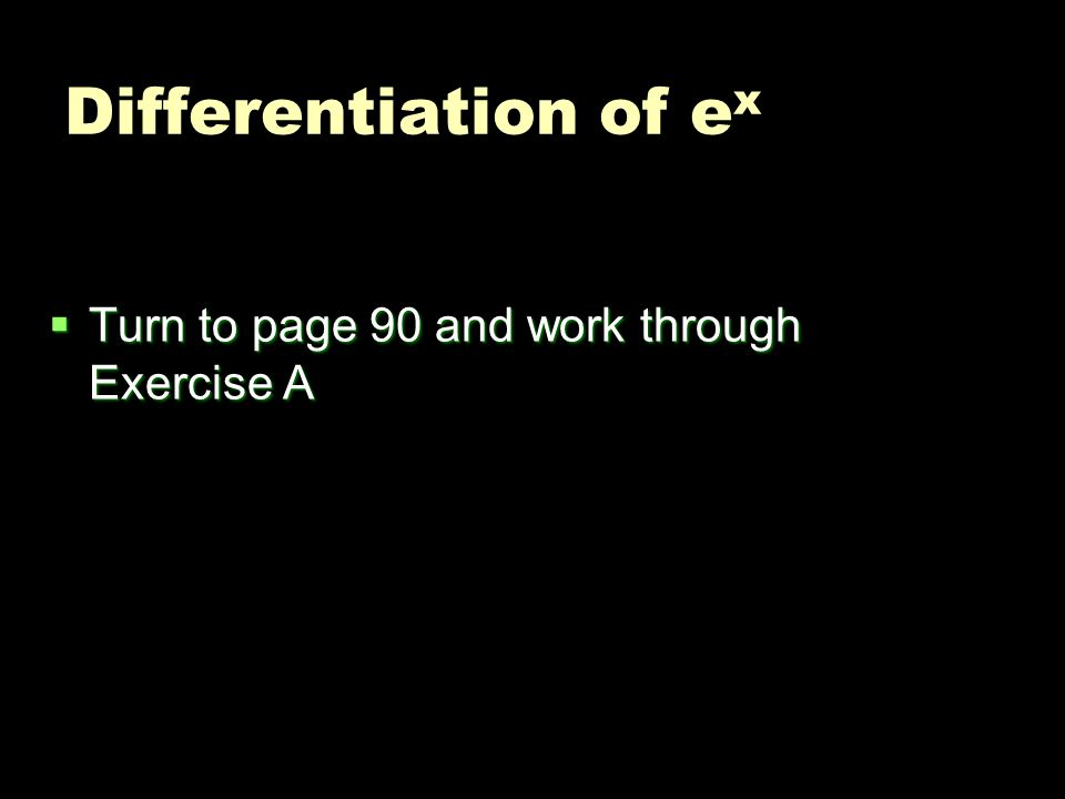Differentiation of ex Turn to page 90 and work through Exercise A