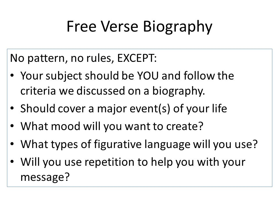 Free Verse Biography No pattern, no rules, EXCEPT: