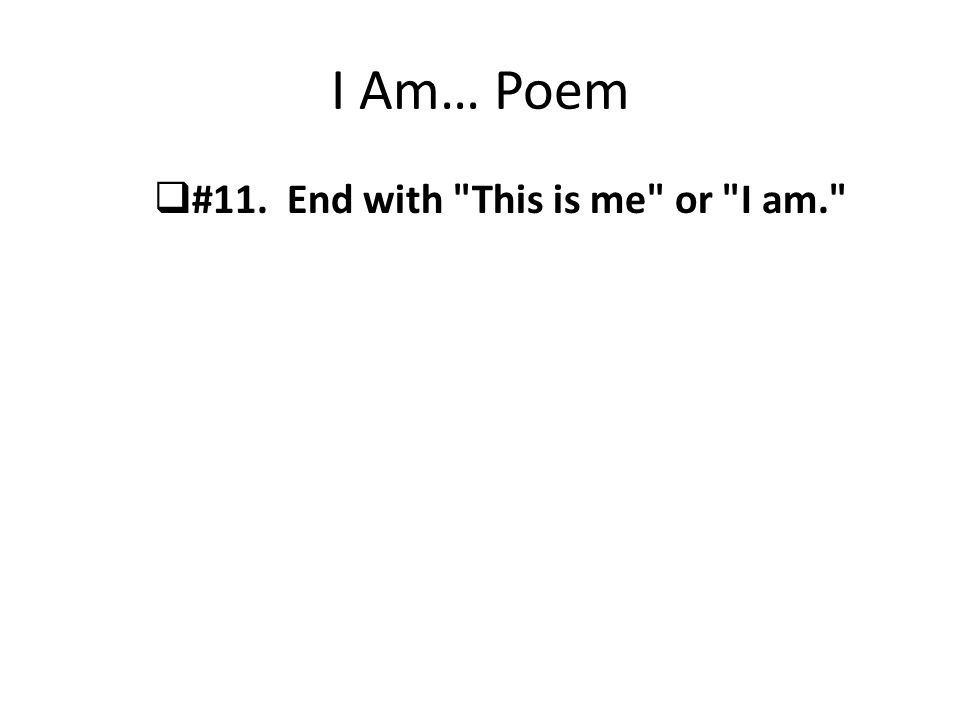 I Am… Poem #11. End with This is me or I am.