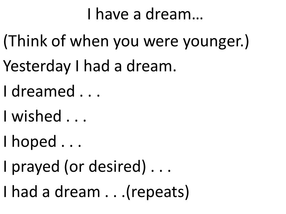 I have a dream… (Think of when you were younger.) Yesterday I had a dream. I dreamed . . . I wished . . .