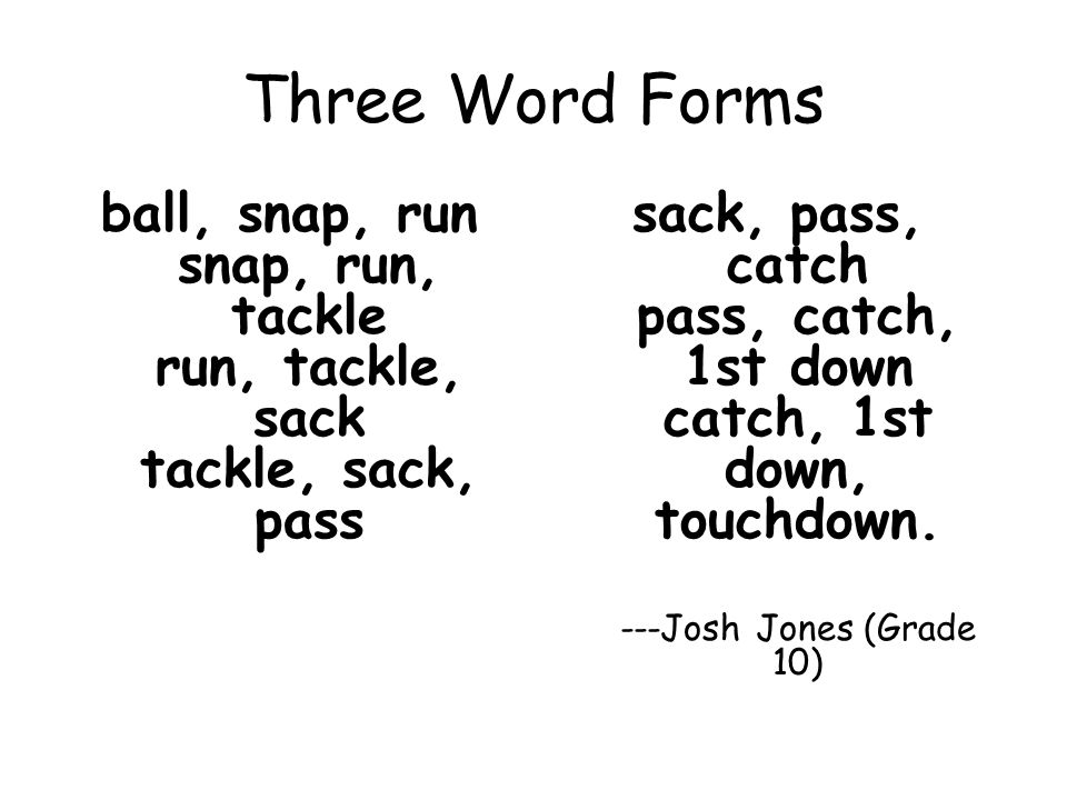 Three Word Forms ball, snap, run snap, run, tackle run, tackle, sack tackle, sack, pass.