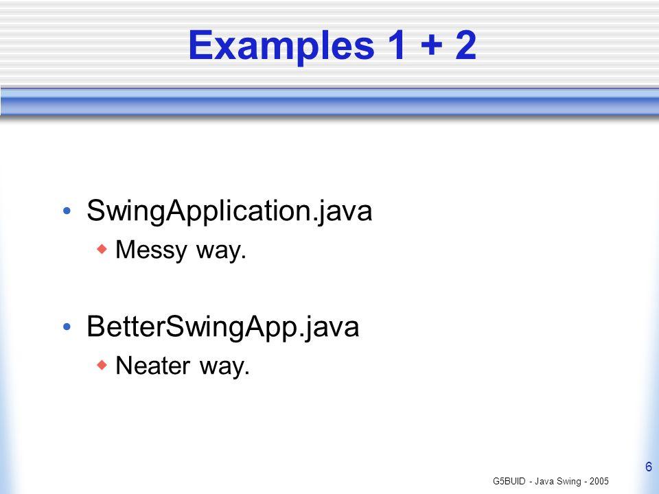 Examples 1 + 2 SwingApplication.java BetterSwingApp.java Messy way.