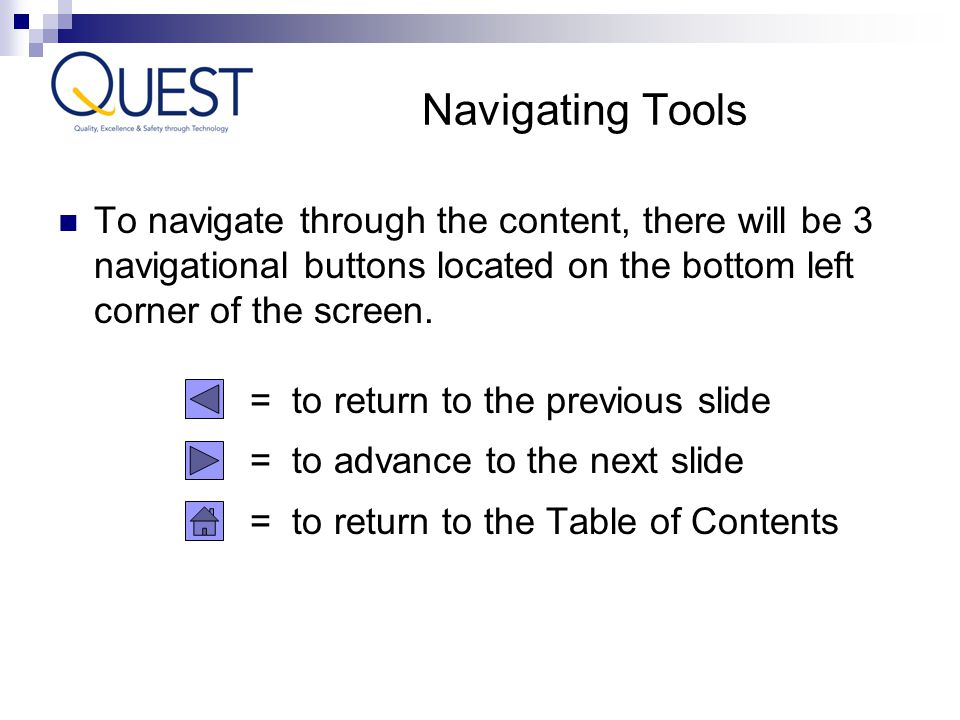 Navigating Tools To navigate through the content, there will be 3 navigational buttons located on the bottom left corner of the screen.