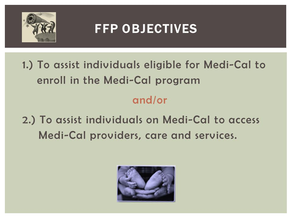 FFP Objectives 1.) To assist individuals eligible for Medi-Cal to enroll in the Medi-Cal program. and/or.