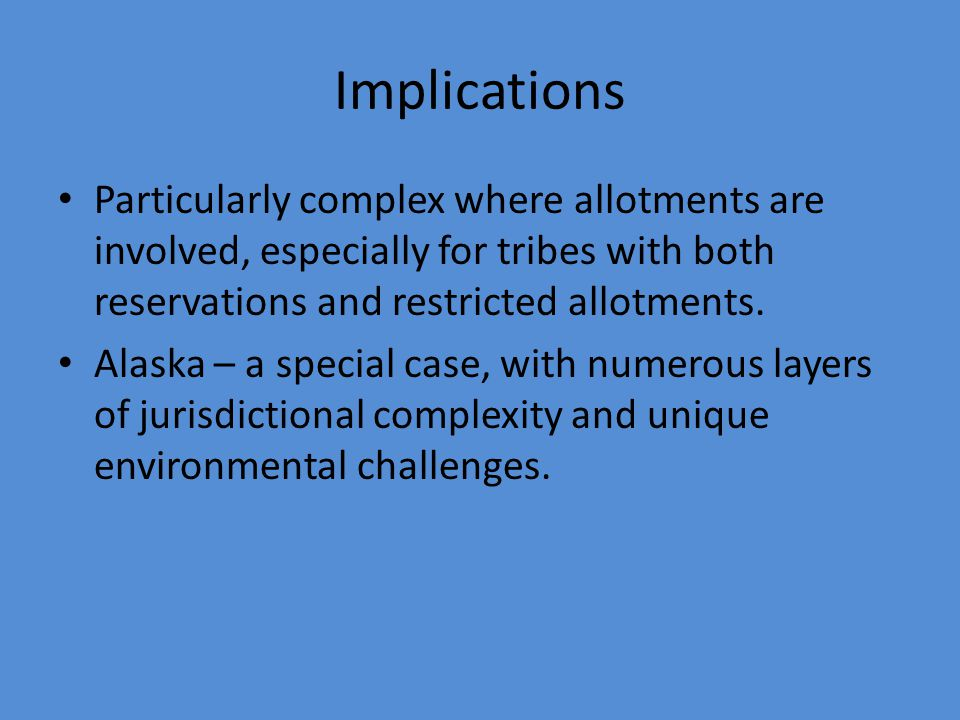 Implications Particularly complex where allotments are involved, especially for tribes with both reservations and restricted allotments.