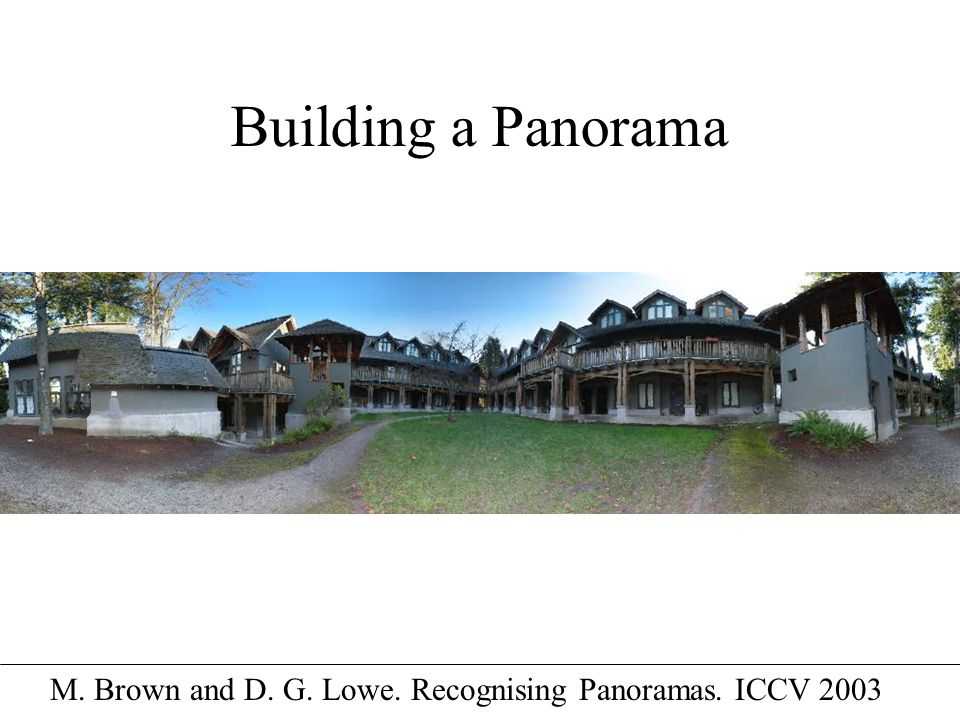 Building a Panorama M. Brown and D. G. Lowe. Recognising Panoramas. ICCV 2003