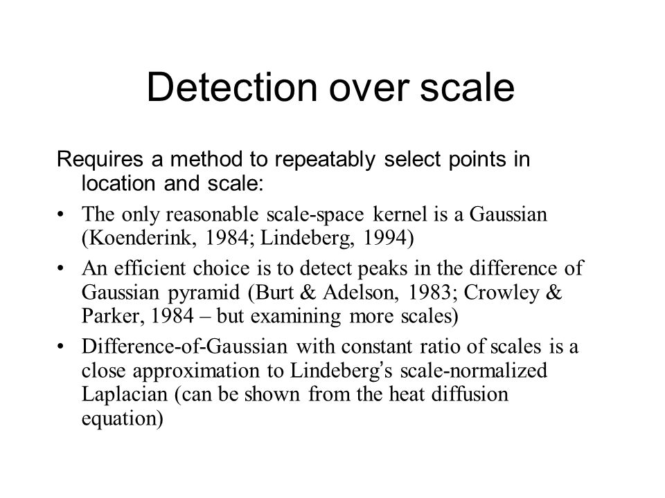 Detection over scale Requires a method to repeatably select points in location and scale: