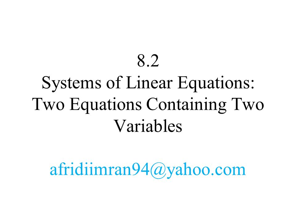 8.2 Systems of Linear Equations: Two Equations Containing Two Variables afridiimran94@yahoo.com