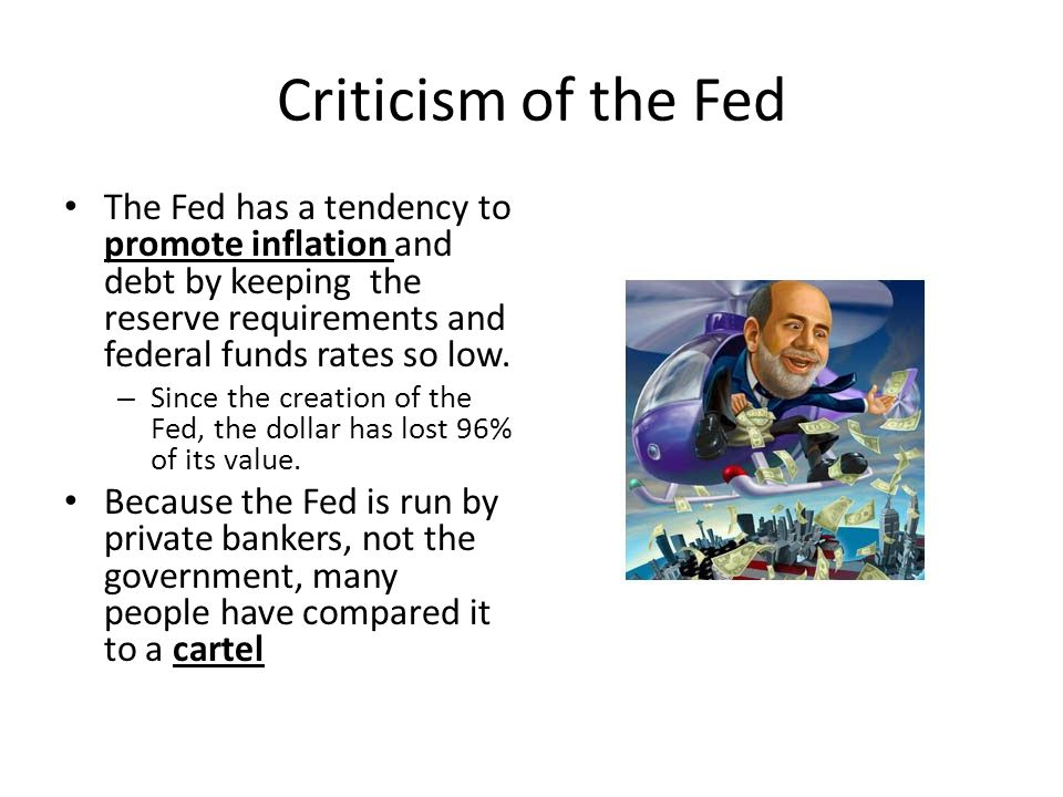 Criticism of the Fed The Fed has a tendency to promote inflation and debt by keeping the reserve requirements and federal funds rates so low.